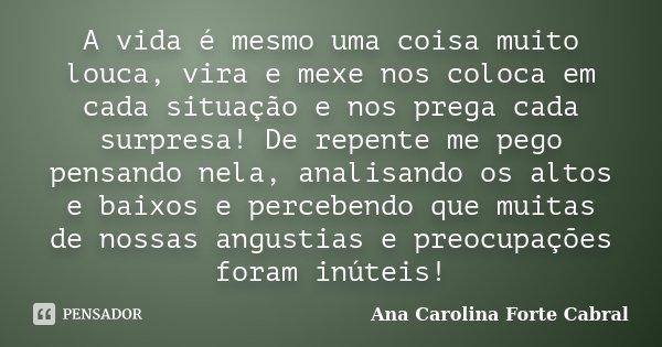 A vida é mesmo uma coisa muito louca, vira e mexe nos coloca em cada situação e nos prega cada surpresa! De repente me pego pensando nela, analisando os altos e... Frase de Ana Carolina Forte Cabral.