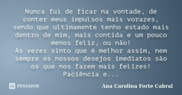 Nunca fui de ficar na vontade, de conter meus impulsos mais vorazes, sendo que ultimamente tenho estado mais dentro de mim, mais contida e um pouco menos feliz,... Frase de Ana Carolina Forte Cabral.