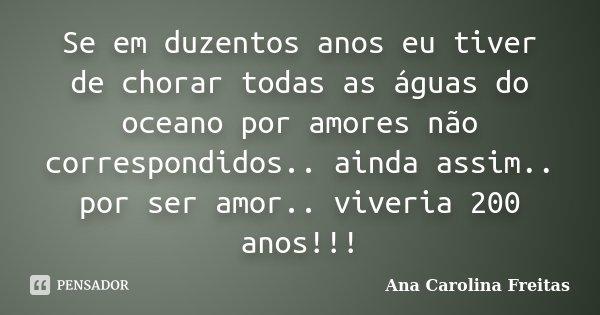Se em duzentos anos eu tiver de chorar todas as águas do oceano por amores não correspondidos.. ainda assim.. por ser amor.. viveria 200 anos!!!... Frase de Ana Carolina Freitas.