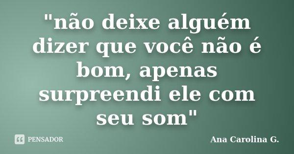 """""""não deixe alguém dizer que você não é bom, apenas surpreendi ele com seu som""""... Frase de Ana Carolina G.."""