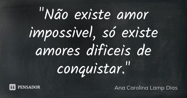 """""""Não existe amor impossivel, só existe amores dificeis de conquistar.""""... Frase de Ana Carolina Lamp Dias."""