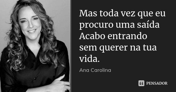 Mas toda vez que eu procuro uma saída Acabo entrando sem querer na tua vida.... Frase de Ana Carolina.