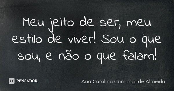 Meu jeito de ser, meu estilo de viver! Sou o que sou, e não o que falam!... Frase de Ana Carolina Camargo de Almeida.