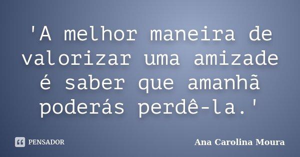 'A melhor maneira de valorizar uma amizade é saber que amanhã poderás perdê-la.'... Frase de Ana Carolina Moura.