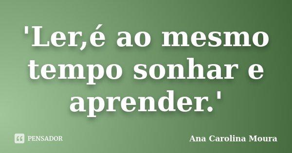 'Ler,é ao mesmo tempo sonhar e aprender.'... Frase de Ana Carolina Moura.
