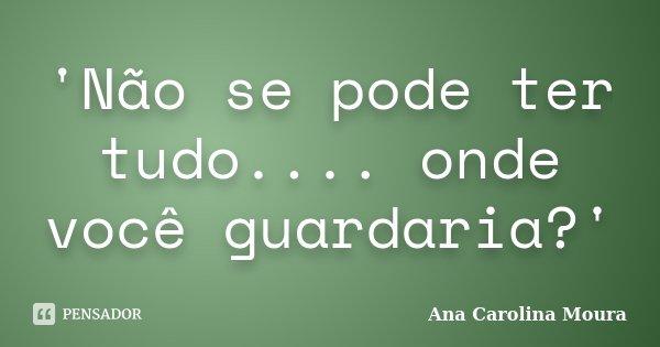 'Não se pode ter tudo.... onde você guardaria?'... Frase de Ana Carolina Moura.