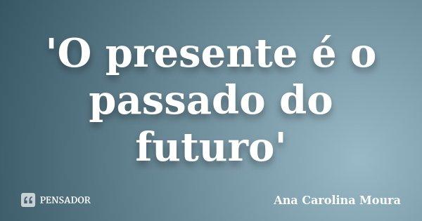 'O presente é o passado do futuro'... Frase de Ana Carolina Moura.