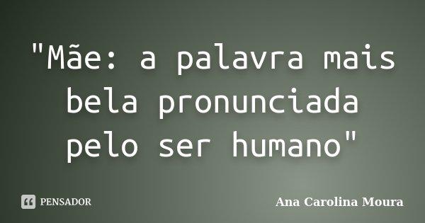 """""""Mãe: a palavra mais bela pronunciada pelo ser humano""""... Frase de Ana Carolina Moura."""