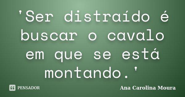 'Ser distraído é buscar o cavalo em que se está montando.'... Frase de Ana Carolina Moura.