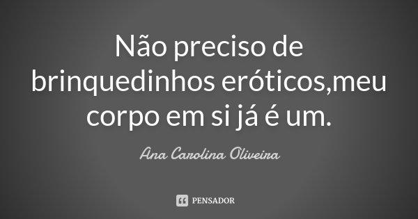 Não preciso de brinquedinhos eróticos,meu corpo em si já é um.... Frase de Ana Carolina Oliveira.