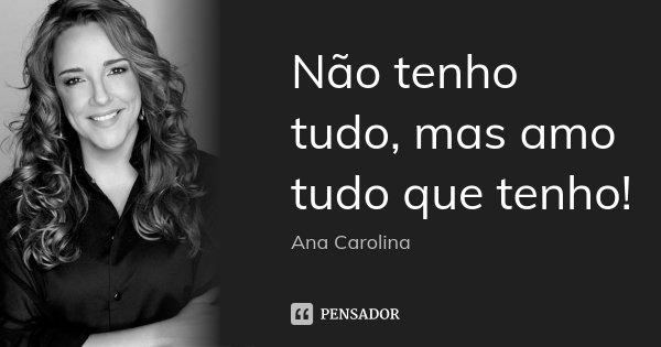 Não tenho tudo, mas amo tudo que tenho!... Frase de Ana carolina.