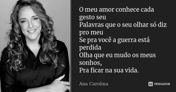O meu amor conhece cada gesto seu Palavras que o seu olhar só diz pro meu Se pra você a guerra está perdida Olha que eu mudo os meus sonhos, Pra ficar na sua vi... Frase de Ana Carolina.