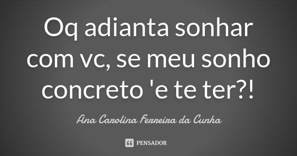 Oq adianta sonhar com vc, se meu sonho concreto 'e te ter?!... Frase de Ana Carolina Ferreira da Cunha.