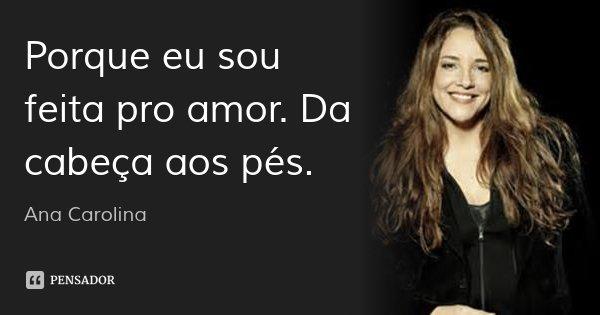 Porque eu sou feita pro amor. Da cabeça aos pés.... Frase de Ana Carolina.