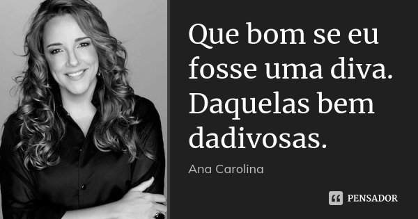 Que bom se eu fosse uma diva. Daquelas bem dadivosas.... Frase de Ana Carolina.