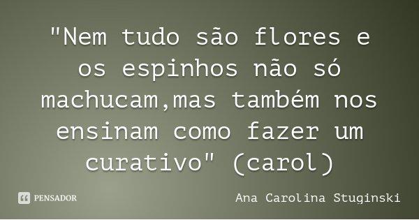 """""""Nem tudo são flores e os espinhos não só machucam,mas também nos ensinam como fazer um curativo"""" (carol)... Frase de Ana Carolina Stuginski."""