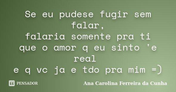 Se eu pudese fugir sem falar, falaria somente pra ti que o amor q eu sinto 'e real e q vc ja e tdo pra mim =)... Frase de Ana Carolina Ferreira da Cunha.