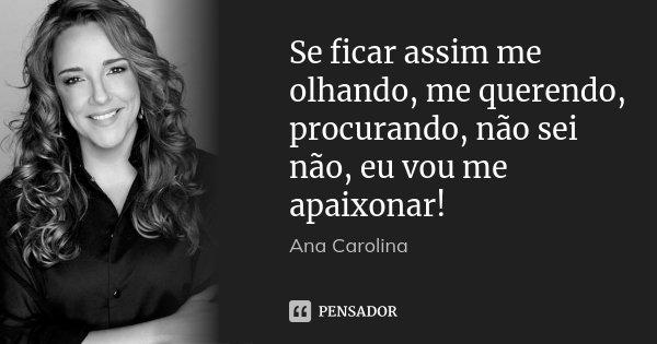 Se ficar assim me olhando, me querendo, procurando, não sei não, eu vou me apaixonar!... Frase de Ana Carolina.