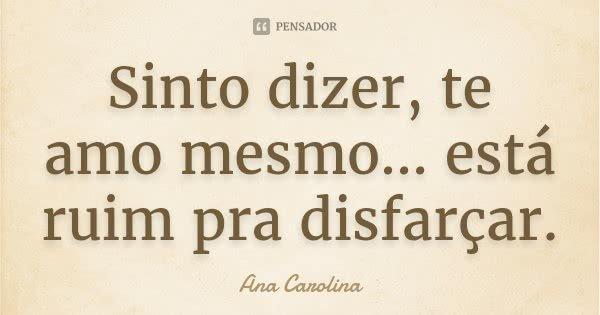 Sinto dizer, te amo mesmo… está ruim pra disfarçar.... Frase de Ana Carolina.