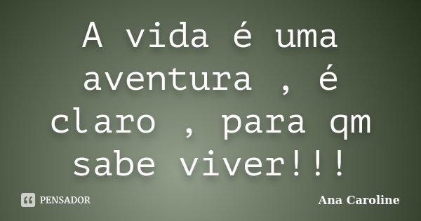 A vida é uma aventura , é claro , para qm sabe viver!!!... Frase de Ana caroline.