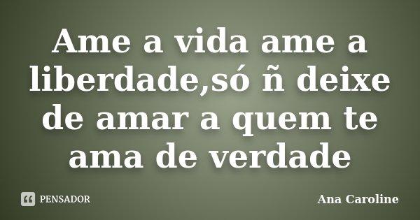 Ame a vida ame a liberdade,só ñ deixe de amar a quem te ama de verdade... Frase de Ana caroline.