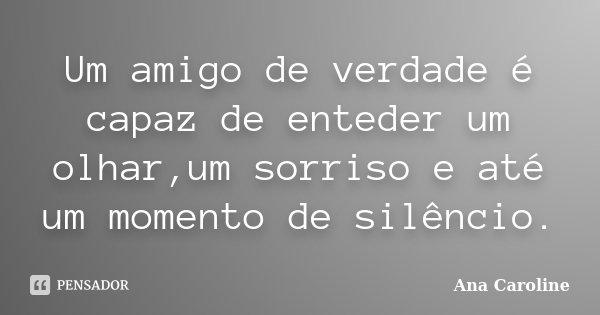 Um amigo de verdade é capaz de enteder um olhar,um sorriso e até um momento de silêncio.... Frase de Ana Caroline.