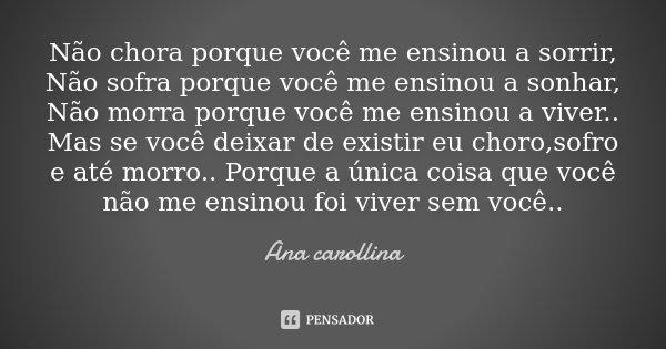 Não chora porque você me ensinou a sorrir, Não sofra porque você me ensinou a sonhar, Não morra porque você me ensinou a viver.. Mas se você deixar de existir e... Frase de Ana carollina.