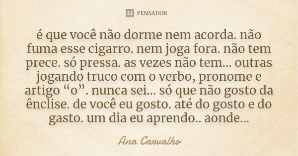 é que você não dorme nem acorda. não fuma esse cigarro. nem joga fora. não tem prece. só pressa. as vezes não tem… outras jogando truco com o verbo, pronome e a... Frase de Ana Carvalho.