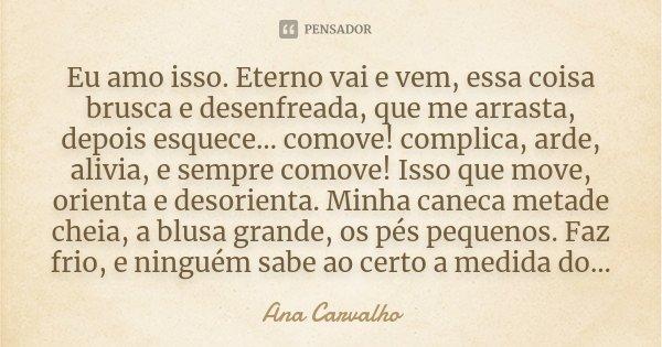 Eu amo isso. Eterno vai e vem, essa coisa brusca e desenfreada, que me arrasta, depois esquece… comove! complica, arde, alivia, e sempre comove! Isso que move, ... Frase de Ana Carvalho.