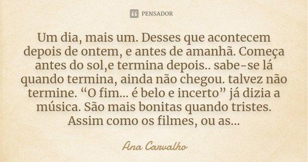 Um dia, mais um. Desses que acontecem depois de ontem, e antes de amanhã. Começa antes do sol,e termina depois .. sabe-se lá quando termina, ainda não chegou. t... Frase de Ana Carvalho.