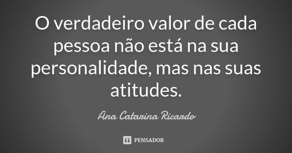 O verdadeiro valor de cada pessoa não está na sua personalidade, mas nas suas atitudes.... Frase de Ana Catarina Ricardo.