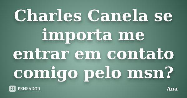 Charles Canela se importa me entrar em contato comigo pelo msn?... Frase de Ana..