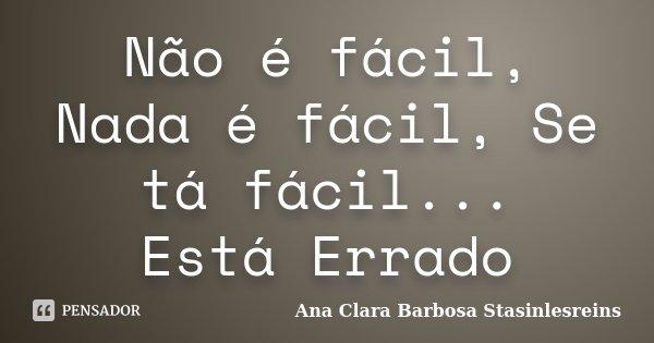 Não é fácil, Nada é fácil, Se tá fácil... Está Errado... Frase de Ana Clara Barbosa Stasinlesreins.