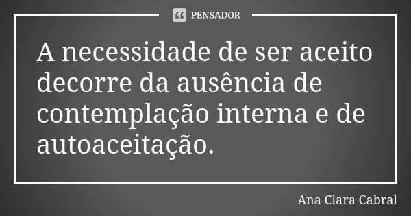 A necessidade de ser aceito decorre da ausência de contemplação interna e de autoaceitação.... Frase de Ana Clara Cabral.