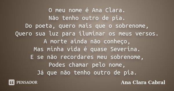 O meu nome é Ana Clara. Não tenho outro de pia. Do poeta, quero mais que o sobrenome, Quero sua luz para iluminar os meus versos. A morte ainda não conheço, Mas... Frase de Ana Clara Cabral.