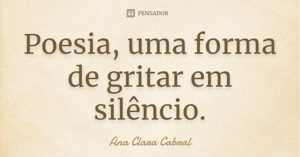 Poesia, uma forma de gritar em silêncio.... Frase de Ana Clara Cabral.