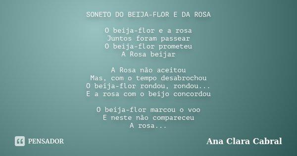 SONETO DO BEIJA-FLOR E DA ROSA O beija-flor e a rosa Juntos foram passear O beija-flor prometeu A Rosa beijar A Rosa não aceitou Mas, com o tempo desabrochou O ... Frase de Ana Clara Cabral.