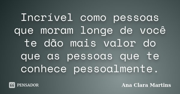 Incrível como pessoas que moram longe de você te dão mais valor do que as pessoas que te conhece pessoalmente.... Frase de Ana Clara Martins.