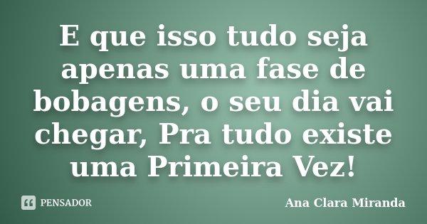 E que isso tudo seja apenas uma fase de bobagens, o seu dia vai chegar, Pra tudo existe uma Primeira Vez!... Frase de Ana Clara Miranda.