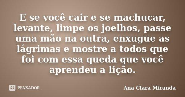 E se você cair e se machucar, levante, limpe os joelhos, passe uma mão na outra, enxugue as lágrimas e mostre a todos que foi com essa queda que você aprendeu a... Frase de Ana Clara Miranda.