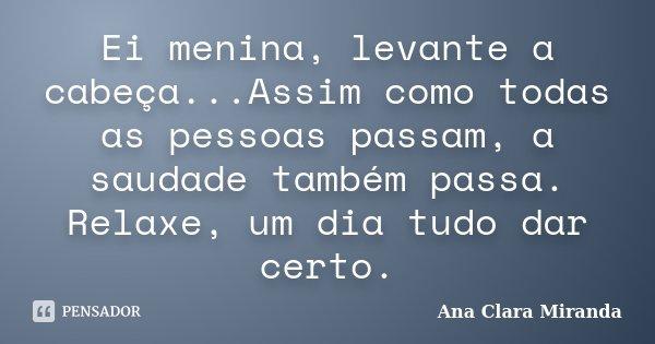 Ei menina, levante a cabeça...Assim como todas as pessoas passam, a saudade também passa. Relaxe, um dia tudo dar certo.... Frase de Ana Clara Miranda.
