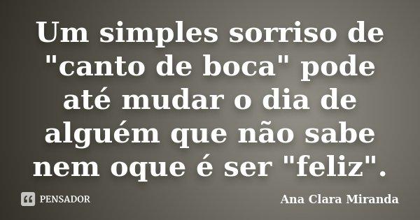 """Um simples sorriso de """"canto de boca"""" pode até mudar o dia de alguém que não sabe nem oque é ser """"feliz"""".... Frase de Ana Clara Miranda."""