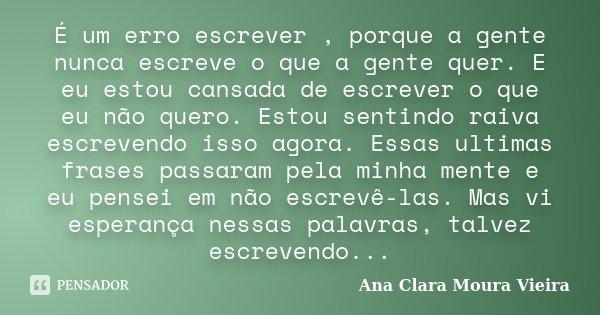 É um erro escrever , porque a gente nunca escreve o que a gente quer. E eu estou cansada de escrever o que eu não quero. Estou sentindo raiva escrevendo isso ag... Frase de Ana Clara Moura Vieira.