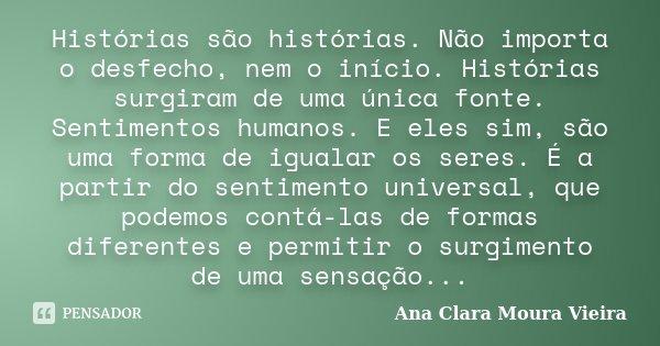 Histórias são histórias. Não importa o desfecho, nem o início. Histórias surgiram de uma única fonte. Sentimentos humanos. E eles sim, são uma forma de igualar ... Frase de Ana Clara Moura Vieira.