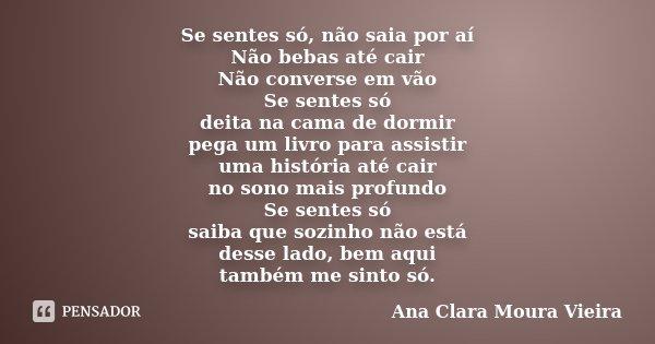 Se sentes só, não saia por aí Não bebas até cair Não converse em vão Se sentes só deita na cama de dormir pega um livro para assistir uma história até cair no s... Frase de Ana Clara Moura Vieira.