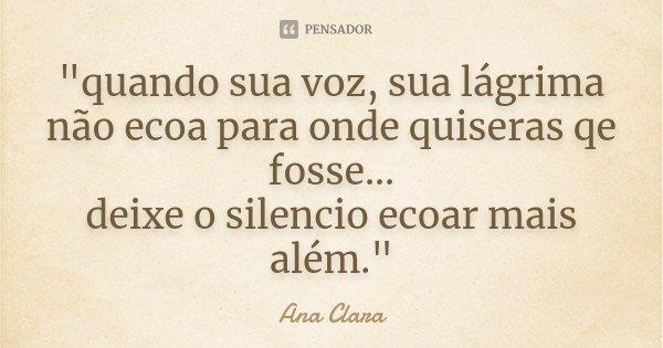 """""""quando sua voz, sua lágrima não ecoa para onde quiseras qe fosse... deixe o silencio ecoar mais além.""""... Frase de Ana Clara."""