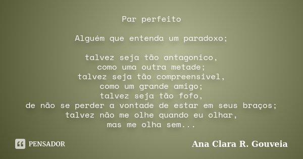 Par perfeito Alguém que entenda um paradoxo; talvez seja tão antagonico, como uma outra metade; talvez seja tão compreensivel, como um grande amigo; talvez seja... Frase de Ana Clara R. Gouveia.