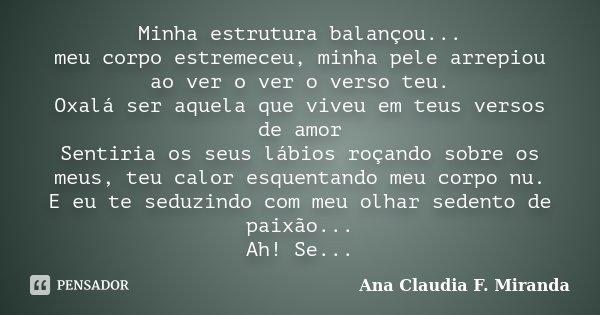 Minha estrutura balançou... meu corpo estremeceu, minha pele arrepiou ao ver o ver o verso teu. Oxalá ser aquela que viveu em teus versos de amor Sentiria os se... Frase de Ana Claudia F. Miranda.