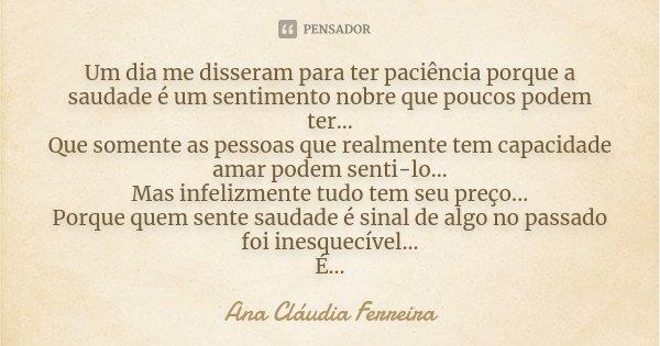 Um dia me disseram para ter paciência porque a saudade é um sentimento nobre que poucos podem ter... Que somente as pessoas que realmente tem capacidade amar po... Frase de Ana Cláudia Ferreira.