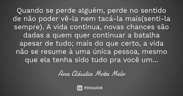 Quando se perde alguém, perde no sentido de não poder vê-la nem tacá-la mais(senti-la sempre). A vida continua, novas chances são dadas a quem quer continuar a ... Frase de Ana Cláudia Mota Melo.